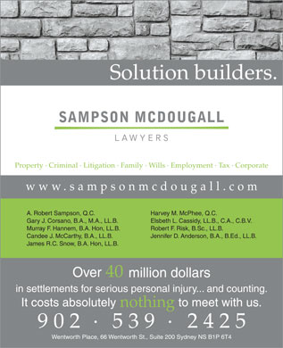 Sampson McDougall Barristers Solicitors (1-855-224-8612) - Annonce illustr&eacute;e - A. Robert Sampson, Q.C. Harvey M. McPhee, Q.C. Gary J. Corsano, B.A., M.A., LL.B. Elsbeth L. Cassidy, LL.B., C.A., C.B.V. Murray F. Hannem, B.A. Hon, LL.B. Robert F. Risk, B.Sc., LL.B. Candee J. McCarthy, B.A., LL.B. Jennifer D. Anderson, B.A., B.Ed., LL.B. James R.C. Snow, B.A. Hon, LL.B.