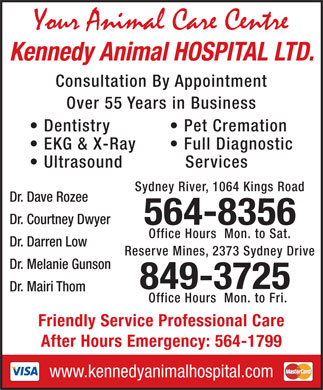 Kennedy Animal Hospital Ltd (902-564-8356) - Display Ad - Kennedy Animal HOSPITAL LTD. Consultation By Appointment Over 55 Years in Business Dentistry Pet Cremation EKG &amp; X-Ray Full Diagnostic Ultrasound Services Sydney River, 1064 Kings Road Dr. Dave Rozee Dr. Courtney Dwyer 564-8356 Office Hours  Mon. to Sat. Dr. Darren Low Reserve Mines, 2373 Sydney Drive Dr. Melanie Gunson 849-3725 Dr. Mairi Thom Office Hours  Mon. to Fri. Friendly Service Professional Care After Hours Emergency: 564-1799 www.kennedyanimalhospital.com