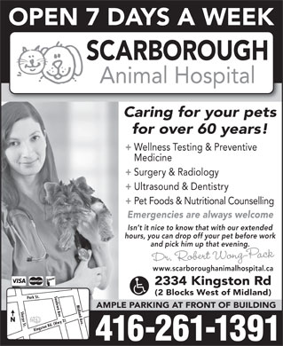 Scarborough Animal Hospital (647-494-3473) - Annonce illustrée - OPEN 7 DAYS A WEEK SCARBOROUGH Animal Hospital Caring for your pets for over 60 years! + Wellness Testing & Preventive Medicine + Surgery & Radiology + Ultrasound & Dentistry + Pet Foods & Nutritional Counselling Emergencies are always welcome Isn t it nice to know that with our extended hours, you can drop off your pet before work and pick him up that evening. Dr. Robert Wong-Pack www.scarboroughanimalhospital.ca 2334 Kingston Rd (2 Blocks West of Midland) AMPLE PARKING AT FRONT OF BUILDING N Kingston Rd. (Hwy 2)Park St.Midland Ave.Sharpe St.Sandown Ave 416-261-1391  OPEN 7 DAYS A WEEK SCARBOROUGH Animal Hospital Caring for your pets for over 60 years! + Wellness Testing & Preventive Medicine + Surgery & Radiology + Ultrasound & Dentistry + Pet Foods & Nutritional Counselling Emergencies are always welcome Isn t it nice to know that with our extended hours, you can drop off your pet before work and pick him up that evening. Dr. Robert Wong-Pack www.scarboroughanimalhospital.ca 2334 Kingston Rd (2 Blocks West of Midland) AMPLE PARKING AT FRONT OF BUILDING N Kingston Rd. (Hwy 2)Park St.Midland Ave.Sharpe St.Sandown Ave 416-261-1391