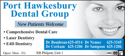 Port Hawkesbury Dental Group (902-625-3345) - Annonce illustrée - Dental Group Port Hawkesbury Comprehensive Dental Care Laser Dentistry Dr Boudreau 625-4514Dr Nemec 625-3345 E4D Dentistry Dr Corkum 625-1206 Dr Sampson 625-1206 Open: Mon - Fri Port Hawkesbury Dental Group Comprehensive Dental Care Laser Dentistry Dr Boudreau 625-4514Dr Nemec 625-3345 E4D Dentistry Dr Corkum 625-1206 Dr Sampson 625-1206 Open: Mon - Fri