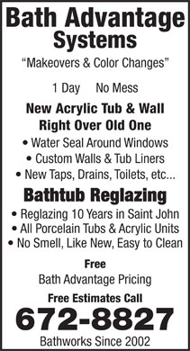 Bath Advantage Systems (506-672-8827) - Annonce illustr&eacute;e - Bath Advantage Systems Makeovers &amp; Color Changes 1 Day     No Mess New Acrylic Tub &amp; Wall Right Over Old One Water Seal Around Windows Custom Walls &amp; Tub Liners New Taps, Drains, Toilets, etc... Bathtub Reglazing Reglazing 10 Years in Saint John All Porcelain Tubs &amp; Acrylic Units No Smell, Like New, Easy to Clean Free Bath Advantage Pricing Free Estimates Call 672-8827 Bathworks Since 2002