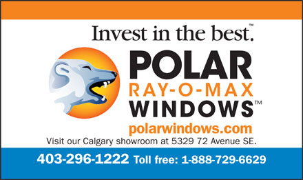 Polar Ray-O-Max Windows Canada (403-296-1222) - Display Ad - Invest in the best . WINDOWS polarwindows.com Visit our Calgary showroom at 5329 72 Avenue SE. Toll free: 1-888-729-6629 403-296-1222