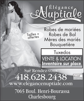El&eacute;gance Nuptiale (418-628-2438) - Annonce illustr&eacute;e - &Eacute;l&eacute;gancece&Eacute;l&eacute;gan Robes de mari&eacute;esari&eacute;esRobes de m Tailles +offertes Robes de Bal M&egrave;res des mari&eacute;s Bouqueti&egrave;re TuxedosTuxedos VENTE &amp; LOCATION Inventaire sur placeInventaire sur place Sur Rendez-vousz-vousnde FINANCEMENT 418.628.2438 www.elegancenuptiale.com 7065 Boul. Henri-Bourassa Charlesbourg