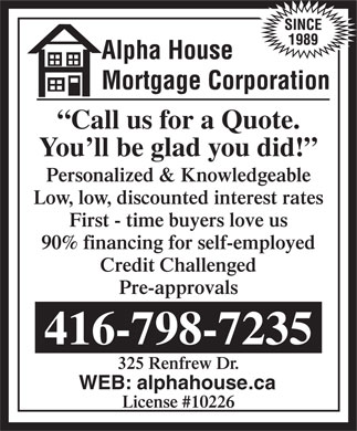 Alpha House Mortgage Corp (416-798-7235) - Annonce illustr&eacute;e - Call us for a Quote. You ll be glad you did! Personalized &amp; Knowledgeable Low, low, discounted interest rates First - time buyers love us 90% financing for self-employed Credit Challenged Pre-approvals 416-798-7235 325 Renfrew Dr. WEB: alphahouse.ca License #10226  Call us for a Quote. You ll be glad you did! Personalized &amp; Knowledgeable Low, low, discounted interest rates First - time buyers love us 90% financing for self-employed Credit Challenged Pre-approvals 416-798-7235 325 Renfrew Dr. WEB: alphahouse.ca License #10226