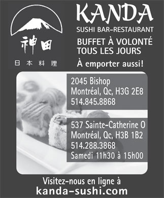 Kanda Sushi Bar Inc (514-288-3868) - Annonce illustr&eacute;e - KANDA SUSHI BAR-RESTAURANT BUFFET &Agrave; VOLONT&Eacute; TOUS LES JOURS &Agrave; emporter aussi! 2045 Bishop Montr&eacute;al, Qc, H3G 2E8 514.845.8868 537 Sainte-Catherine O Montr&eacute;al, Qc, H3B 1B2 514.288.3868 Samedi 11h30 &agrave; 15h00 Visitez-nous en ligne &agrave; kanda-sushi.com