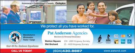 Anderson Pat Agencies Ltd (604-430-8887) - Annonce illustr&eacute;e - Homeowner   Condominium   Tenants We protect all you have worked for. Pat Anderson Agencies PAT ANDERSON INSURANCE GROUP Manufacturers Business &amp; Personal Insurance Wholesalers Fleets   Cargo Station Square 200 - 4680 Kingsway, Burnaby Old Orchard 25 - 4429 Kingsway, Burnaby Over 40 Yrs. Business Experience www.patand.com CALL US TODAY! (604) 430.8887