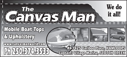 The Canvas Man (250-374-3533) - Annonce illustrée - We do it all! Mobile Boat Tops & Upholstery www.canvasmanworld.com #4-1425 Cariboo Place, KAMLOOPS Captain s Village Marina, SCOTCH CREEK Ph 250.374.3533