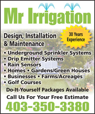 Mr Irrigation (403-350-3380) - Display Ad - Mr Irrigation 30 Years Design, Installation Experience & Maintenance Underground Sprinkler Systems Drip Emitter Systems Rain Sensors Homes   Gardens/Green Houses Businesses   Farms/Acreages Golf Courses Do-It-Yourself Packages Available Call Us For Your Free Estimate 403-350-3380