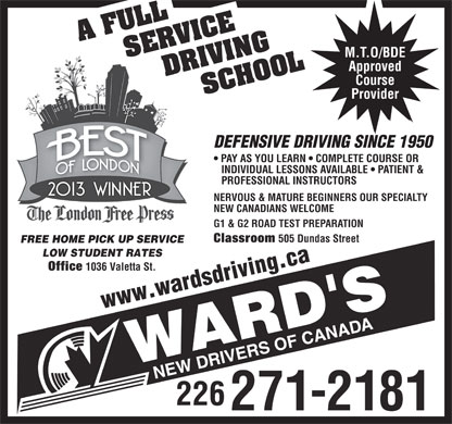 Wards New Drivers of Canada (226-781-9238) - Annonce illustrée - NERVOUS & MATURE BEGINNERS OUR SPECIALTY NEW CANADIANS WELCOME G1 & G2 ROAD TEST PREPARATION Classroom 505 Dundas Street FREE HOME PICK UP SERVICE LOW STUDENT RATES Office 1036 Valetta St. www.wardsdriving.ca 226 271-2181 M.T.O/BDE Approved Course Provider DEFENSIVE DRIVING SINCE 1950 PAY AS YOU LEARN   COMPLETE COURSE OR INDIVIDUAL LESSONS AVAILABLE   PATIENT & PROFESSIONAL INSTRUCTORS