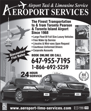 Aeroport Taxi & Limousine Service (647-955-7152) - Display Ad - & Toronto Island Airport Since 1968 Large Fleet Of Full Size Luxury Vehicles Free Wake Up Service Lincolns & Mini-vans Upon Request Courteous Uniformed Drivers Corporate Accounts BOOK ONLINE OR CALL Discounted Flat Rates 647-955-7195 1-866-692-5259 HOUR 24 SERVICE ACCESSIBLE www.aeroport-limo-services.com VANS AVAILABLE The Finest Transportation to & from Toronto Pearson