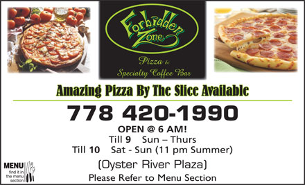 Forbidden Zone The (778-420-1990) - Annonce illustrée - Amazing Pizza By The Slice Available 778 420-1990 OPEN @ 6 AM! Till Sun - Thurs Till 10 Sat - Sun (11 pm Summer) (Oyster River Plaza) Please Refer to Menu Section