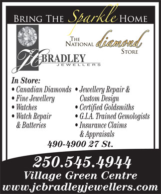 J C Bradley Jewellers Ltd (250-545-4944) - Display Ad - In Store: Jewellery Repair & Canadian Diamonds Custom Design Fine Jewellery Certified Goldsmiths Watches G.I.A. Trained Gemologists Watch Repair Insurance Claims & Batteries & Appraisals 490-4900 27 St. 250.545.4944 Village Green Centre www.jcbradleyjewellers.com