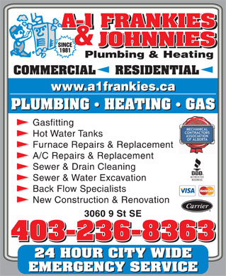 A-1 Frankies & Johnnies Plumbing & Heating (403-236-8363) - Display Ad - Back Flow Specialists New Construction & Renovation 3060 9 St SE 403-236-8363 Sewer & Water Excavation 24 HOUR CITY WIDE EMERGENCY SERVICE COMMERCIAL     RESIDENTIAL PLUMBING   HEATING   GAS Gasfitting Hot Water Tanks Furnace Repairs & Replacement A/C Repairs & Replacement Sewer & Drain Cleaning