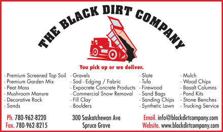 Black Dirt Company The (780-960-9193) - Display Ad - - Trucking Service- Synthetic Lawn- Boulders- Sands Ph. 780-962-8220 Email. info@blackdirtcompany.com 300 Saskatchewan Ave Spruce Grove Fax. 780-962-8215 Website. www.blackdirtcompany.com You pick up or we deliver. - Mulch- Slate- Gravels- Premium Screened Top Soil - Wood Chips- Tufa- Sod - Edging / Fabric- Premium Garden Mix - Basalt Columns- Firewood- Expocrete Concrete Products- Peat Moss - Pond Kits- Sand Bags- Commercial Snow Removal- Mushroom Manure - Stone Benches- Sanding Chips- Fill Clay- Decorative Rock