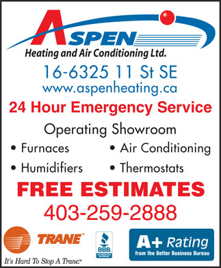 Aspen Heating & Air Conditioning (403-259-2888) - Display Ad - SPEN Heating and Air Conditioning Ltd. 16-6325 11 St SE www.aspenheating.ca 24 Hour Emergency Service Operating Showroom Furnaces Air Conditioning Humidifiers Thermostats FREE ESTIMATES 403-259-2888 Rating A+ from the Better Business Bureau