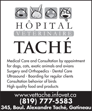 Hôpital Vétérinaire Taché (819-777-5583) - Annonce illustrée - Medical Care and Consultation by appointment for dogs, cats, exotic animals and avians Surgery and Orthopedics - Dental Care Ultrasound - Boarding for regular clients Consultation behavior of birds High quality food and products www.vettache.infovet.ca (819) 777-5583 345, Boul. Alexandre Taché, Gatineau