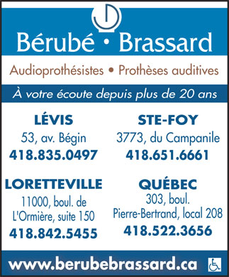 B&eacute;rub&eacute; Brassard Audioproth&eacute;sistes (418-522-3656) - Annonce illustr&eacute;e - B&eacute;rub&eacute;   Brassard Audioproth&eacute;sistes   Proth&egrave;ses auditives &Agrave; votre &eacute;coute depuis plus de 20 ans L&Eacute;VIS STE-FOY 53, av. B&eacute;gin 3773, du Campanile 418.835.0497 418.651.6661 LORETTEVILLE QU&Eacute;BEC 303, boul. 11000, boul. de Pierre-Bertrand, local 208 L'Ormi&egrave;re, suite 150 418.522.3656 418.842.5455 www.berubebrassard.ca