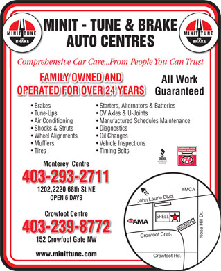 Minit-Tune & Brake Auto Centres (403-239-8772) - Annonce illustrée - MINIT - TUNE & BRAKE MINIT TUNE AND BRAKE AUTO CENTRES Comprehensive Car Care...From People You Can Trust FAMILY OWNED AND All Work OPERATED FOR OVER 24 YEARS Guaranteed Brakes Starters, Alternators & Batteries Tune-Ups CV Axles & U-Joints Air Conditioning Manufactured Schedules Maintenance Shocks & Struts Diagnostics Wheel Alignments Oil Changes Mufflers Vehicle Inspections Tires Timing Belts Monterey  Centre 403-293-2711 1202,2220 68th St NE OPEN 6 DAYS John Laurie Blvd.YMCANose Hill Dr.Crowfoot Cres.Crowfoot Rd.WENDYS Crowfoot Centre SHELL 403-239-8772 152 Crowfoot Gate NW152 Crowfoot Gate NW www.minittune.com