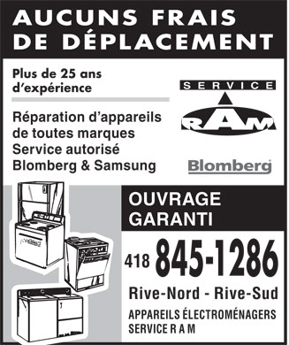 Appareils Electrom&eacute;nagers Service R A M (418-845-1286) - Annonce illustr&eacute;e - AUCUNS FRAIS DE D&Eacute;PLACEMENT Plus de 25 ans SERVICE d exp&eacute;rience R&eacute;paration d appareils de toutes marques Service autoris&eacute; Blomberg &amp; Samsung OUVRAGE GARANTI 418 Rive-Nord - Rive-Sud APPAREILS &Eacute;LECTROM&Eacute;NAGERS SERVICE R A M AUCUNS FRAIS DE D&Eacute;PLACEMENT Plus de 25 ans SERVICE d exp&eacute;rience R&eacute;paration d appareils de toutes marques Service autoris&eacute; Blomberg &amp; Samsung OUVRAGE GARANTI 418 Rive-Nord - Rive-Sud APPAREILS &Eacute;LECTROM&Eacute;NAGERS SERVICE R A M
