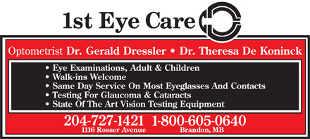 Dressler Gerald R Dr (204-727-1421) - Display Ad - Optometrist Dr. Gerald Dressler   Dr. Theresa De Koninck Eye Examinations, Adult & Children Walk-ins Welcome Same Day Service On Most Eyeglasses And Contacts Testing For Glaucoma & Cataracts State Of The Art Vision Testing Equipment