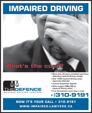 Impaired Driving Lawyers Defence The (310-9191) - Display Ad - IMPAIRED DRIVING What's the cost? More than 45 years combined experience defending Impaired Driving charges Over 7000 Impaired Driving cases vigorously defended License Suspension Appeals Other lawyers CALL US for Impaired Driving advice Free Consultation seven days a week 310-9191 403 NOW IT S YOUR CALL   31 0-9191 WWW.IMPAIRED-LAWYERS.CA