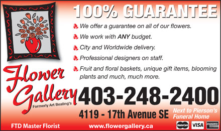 Flower Gallery (403-248-2400) - Annonce illustrée - 100% GUARANTEE We offer a guarantee on all of our flowers. We work with ANY budget. City and Worldwide delivery. Professional designers on staff. Fruit and floral baskets, unique gift items, blooming plants and much, much more. Formerly Art Bealing s 403-248-2400 Next to Pierson s 4119 - 17th Avenue SE Funeral Home www.flowergallery.ca FTD Master Florist