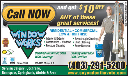 Window Works (403-291-5200) - Display Ad - $ OFF and gett 10 Call NOW ANY of these great services! USE PROMO CODE: YPWW10 RESIDENTIAL   COMMERCIAL LOW & HIGH RISE Interior & Exterior Eavestrough Cleaning Construction - Windows Blind Cleaning Pressure Cleaning Snow Removal Certified Uniformed Staff Liability Insurance WCB Coverage COR Certified Since 1991 101-1915 27 Ave. N.E. (403) 291-5200 Serving Calgary, Cochrane, Bearspaw, Springbank, Airdrie & Area www.soyoudonthaveto.com