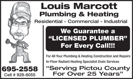 Marcott Plumbing & Heating (902-695-2558) - Annonce illustrée - Louis Marcott Plumbing & Heating Residential - Commercial - Industrial We Guarantee a LICENSED PLUMBER For Every Call!!! For All Your Plumbing & Heating Construction and Repairs In-Floor Radiant Heating Specialist Drain Services Serving Pictou County 695-2558 For Over 25 Years Cell # 928-8055