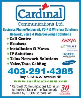 Cardinal Communications Ltd (403-213-9162) - Annonce illustr&eacute;e - Business Phone/Voicemail, VOIP &amp; Wireless Solutions Network, Voice &amp; Data Converged Solutions Call Centre Headsets Installation &amp; Moves IP Solutions Telus Network Solutions Voice/Data Cabling 403-291-4385 Bay 6, 2316-27 Avenue NE www.cardinalcomm.co m * Cardinal Communications Ltd. is an 30 Authorized User of the Trademark Owned by TELUS Corporation