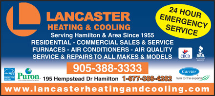 Lancaster Heating &amp; Cooling (905-388-3333) - Annonce illustr&eacute;e - 24 HOUR EMERGENCY SERVICE HEATING &amp; COOLING Serving Hamilton &amp; Area Since 1955 RESIDENTIAL - COMMERCIAL SALES &amp; SERVICE FURNACES - AIR CONDITIONERS - AIR QUALITY SERVICE &amp; REPAIRS TO ALL MAKES &amp; MODELS 905-388-3333 195 Hempstead Dr Hamilton 1-877-388-4282 www.lancasterheatingandcooling.com