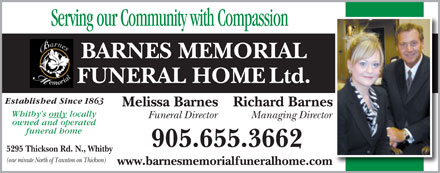 Barnes Memorial Funeral Home Ltd (905-655-3662) - Annonce illustrée - Serving our Community with Compassion BARNES MEMORIAL FUNERAL HOME Ltd. Established Since 1863 Melissa Barnes Richard Barnes Whitby s only locally Funeral Director Managing Director owned and operated funeral home 905.655.3662 5295 Thickson Rd. N., Whitby (one minute North of Taunton on Thickson) www.barnesmemorialfuneralhome.com