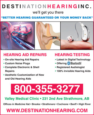 Destination Hearing Inc (1-800-355-3277) - Display Ad - BETTER HEARING GUARANTEED OR YOUR MONEY BACK HEARING TESTINGHEARING AID REPAIRS On-site Hearing Aid Repairs Latest in Digital Technology Custom Noise Plugs Offering Complete Electronic & Shell Registered Audiologist Repairs 100% Invisible Hearing Aids Aesthetic Customization of New and Old Hearing Aids 800-355-3277 Valley Medical Clinic   231 2nd Ave Strathmore, AB Offices in Medicine Hat   Brooks   Strathmore   Cochrane   Banff   High River WWW.DESTINATIONHEARING.COM DESTINATION HEARING INC. we ll get you there