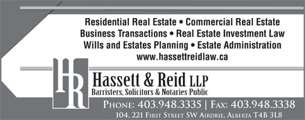 Hassett & Reid (403-948-3335) - Annonce illustrée - Residential Real Estate   Commercial Real Estate Business Transactions   Real Estate Investment Law Wills and Estates Planning   Estate Administration www.hassettreidlaw.ca Hassett & Reid LLP Barristers, Solicitors & Notaries Public PHONE: 403.948.3335 FAX: 403.948.3338 104, 221 F IRST STREET SW A IRDRIE, ALBERTA T4B 3L8
