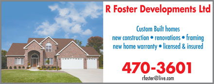 R Foster Developments Ltd (506-470-3601) - Display Ad - Custom Built homes new construction   renovations   framing new home warranty   licensed & insured 470-3601 R Foster Developments Ltd Custom Built homes new construction   renovations   framing new home warranty   licensed & insured 470-3601 R Foster Developments Ltd