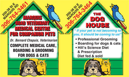 The Dog House (306-764-3464) - Annonce illustrée - THE 200-38 St E MARQUIS MARQUIS RD306-764-3461200-38 St E MARQUIS RD306-764-3464 MARQUIS DOG ROAD VETERINARY HOUSE MEDICAL CENTRE If your pet is not becoming to you, it should be coming to us! FOR COMPANION PETS Professional Grooming Dr. Bernard Chapuis, Veterinarian Boarding for dogs & cats COMPLETE MEDICAL CARE, Hill s Science Diet BOARDING & GROOMING & Prescription FOR DOGS & CATS Diet fed & sold