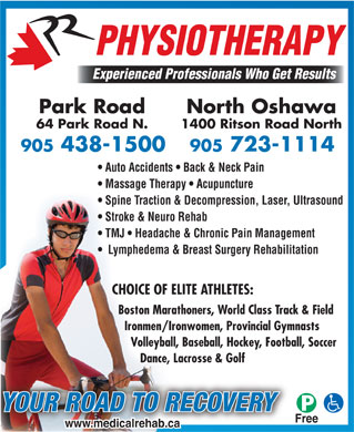 Park Road Physiotherapy (905-438-1500) - Annonce illustrée - PHYSIOTHERAPY Experienced Professionals Who Get Results Park Road North Oshawa 64 Park Road N. 1400 Ritson Road North Auto Accidents   Back & Neck Pain Massage Therapy   Acupuncture Spine Traction & Decompression, Laser, Ultrasound Stroke & Neuro Rehab TMJ   Headache & Chronic Pain Management Lymphedema & Breast Surgery Rehabilitation CHOICE OF ELITE ATHLETES: Boston Marathoners, World Class Track & Field Ironmen/Ironwomen, Provincial Gymnasts Volleyball, Baseball, Hockey, Football, Soccer Dance, Lacrosse & Golf YOUR ROAD TO RECOVERY Free www.medicalrehab.ca