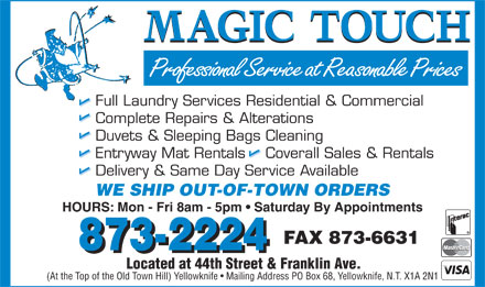 Magic Touch Dry Cleaners (867-873-2224) - Display Ad - Full Laundry Services Residential &amp; Commercial Complete Repairs &amp; Alterations Duvets &amp; Sleeping Bags Cleaning Entryway Mat Rentals    Coverall Sales &amp; Rentals Delivery &amp; Same Day Service Available WE SHIP OUT-OF-TOWN ORDERS HOURS: Mon - Fri 8am - 5pm   Saturday By Appointments FAX 873-6631 873-2224 Located at 44th Street &amp; Franklin Ave. (At the Top of the Old Town Hill) Yellowknife   Mailing Address PO Box 68, Yellowknife, N.T. X1A 2N1 Full Laundry Services Residential &amp; Commercial Complete Repairs &amp; Alterations Duvets &amp; Sleeping Bags Cleaning Entryway Mat Rentals    Coverall Sales &amp; Rentals Delivery &amp; Same Day Service Available WE SHIP OUT-OF-TOWN ORDERS HOURS: Mon - Fri 8am - 5pm   Saturday By Appointments FAX 873-6631 873-2224 Located at 44th Street &amp; Franklin Ave. (At the Top of the Old Town Hill) Yellowknife   Mailing Address PO Box 68, Yellowknife, N.T. X1A 2N1