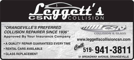 "Leggett's Collision CSN (519-941-3811) - Annonce illustrée - COLLISION ""ORANGEVILLE S PREFERRED COLLISION REPAIRER SINCE 1936"" COLLISION & GLASS Approved By Your Insurance Company www.leggettscollisioncsn.com A QUALITY REPAIR GUARANTEED EVERY TIME RENTAL CARS AVAILABLE 519- 941-3811 GLASS REPLACEMENT 51 BROADWAY AVENUE, ORANGEVILLE"