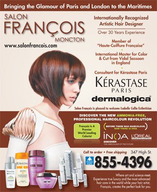 Salon Fran&ccedil;ois (506-855-4396) - Display Ad - Bringing the Glamour of Paris and London to the Maritimes Internationally Recognized Artistic Hair Designer Over 30 Years Experience Member of Haute-Coiffure Fran&ccedil;aise www.salonfrancois.com International Master for Color &amp; Cut from Vidal Sassoon in England Consultant for K&eacute;rastase Paris Salon Fran&ccedil;ois is pleased to welcome Isabelle Collin Esthetician DISCOVER THE NEW AMMONIA-FREE, PROFESSIONAL HAIRCOLOUR REVOLUTION Fran&ccedil;ois Is A Premier World Leading Colorist World LeadingWorld Leading PremierPremier Fran&ccedil;ois Is A Call to order   Free shippingCall to order   Free shipping 347 High St. 855-4396 Where art and science meet. Experience true luxury and the mostadvanced hair care in the worldwhile your hair artist, Fran&ccedil;ois, creates the perfect look for you.