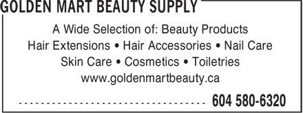 Golden Mart Beauty Supply (604-580-6320) - Annonce illustrée - A Wide Selection of: Beauty Products Hair Extensions • Hair Accessories • Nail Care Skin Care • Cosmetics • Toiletries www.goldenmartbeauty.ca