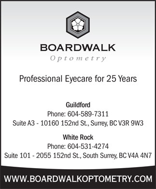 Boardwalk Optometry (604-951-5970) - Display Ad - Professional Eyecare for 25 Years Guildford Phone: 604-589-7311 Suite A3 - 10160 152nd St., Surrey, BC V3R 9W3 White Rock Phone: 604-531-4274 Suite 101 - 2055 152nd St., South Surrey, BC V4A 4N7 www.boardwalkoptometry.com