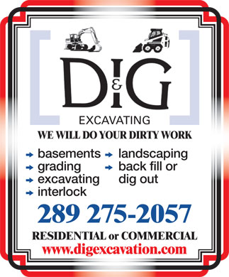 DiG Excavating (905-725-4646) - Annonce illustrée - EXCAVATING WE WILL DO YOUR DIRTY WORK k basements k landscaping k grading k back fill or k excavating dig out k interlock 289 275-2057 RESIDENTIAL or COMMERCIAL www.digexcavation.com
