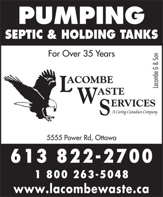 Lacombe Waste Services (613-699-2345) - Display Ad - PUMPING SEPTIC & HOLDING TANKS For Over 35 Years ACOMBE Lacombe G & Son L ASTE W ERVICES A Caring Canadian Company S 5555 Power Rd, Ottawa 613 822-2700 1 800 263-5048 www.lacombewaste.ca