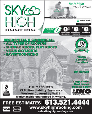 Sky High Roofing (613-521-4444) - Annonce illustr&eacute;e - A. ROOFING RESIDENTIAL &amp; COMMERCIAL th - ALL TYPES OF ROOFING - SHINGLE ROOFS, FLAT ROOFS 1985-2013 - VELUX SKYLIGHTS - EAVESTROUGHING VELUX Certified Installers Bin Rentals Large Crews... Large Crews... Most HomesMost Homes Done In 1 Day Done In 1 Day FULLY INSURED $5 Million Liability Insurance Workers Covered by WSIB Workmanship guaranteed in writing. FREE ESTIMATES 613.521.4444 www.skyhighroofing.com sales@skyhighroofing.com