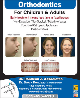 Rondeau Brock Dr (519-455-4110) - Annonce illustrée - For Children & Adults Early treatment means less time in fixed braces *Non-Extraction, *Non-Surgical, *Majority of cases Functional Orthopedic Appliances Invisible Braces Before Treatment After Treatment Narrow Smile Broad Smile Before Treatment After Treatment 1295 Highbury Ave N Highbury & Huron (Ample Free Parking)