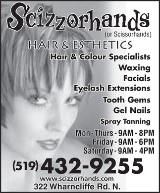 Scizzorhands Hair &amp; Esthetics (519-432-9255) - Display Ad - (or Scissorhands) HAIR &amp; ESTHETICS Hair &amp; Colour Specialists Waxing Facials Eyelash Extensions Tooth Gems Gel Nails Spray Tanning Mon - Thurs - 9AM - 8PM Friday - 9AM - 6PM Saturday - 9AM - 4PM ( ) 519 432-9255 www.scizzorhands.com 322 Wharncliffe Rd. N.