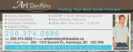 Doern Darryl W Dr (250-374-0886) - Annonce illustrée - Putting Your Best Smile Forward Family Dentistry ZOOM ll Tooth Whitening System Implant Dentistry New Patients Welcome Cosmetic Dentistry Open Mon-Thur 8 am - 4:30 pm Digital X-Rays 250.374.0886 fax: 250-374.4622 email: artdentistry@shawbiz.ca Tudor Village Plaza ~ 205 - 1315 Summit Dr., Kamloops, BC   V2C 5R9 Dr. Darryl W. Doern www.artdentistry.com Putting Your Best Smile Forward Family Dentistry ZOOM ll Tooth Whitening System Implant Dentistry New Patients Welcome Cosmetic Dentistry Open Mon-Thur 8 am - 4:30 pm Digital X-Rays 250.374.0886 fax: 250-374.4622 email: artdentistry@shawbiz.ca Tudor Village Plaza ~ 205 - 1315 Summit Dr., Kamloops, BC   V2C 5R9 Dr. Darryl W. Doern www.artdentistry.com