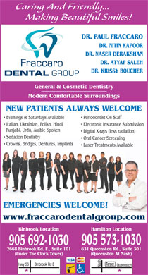 Fraccaro Dental Group (289-975-4243) - Display Ad - Making Beautiful Smiles! DR. PAUL FRACCARO DR. NITIN KAPOOR DR. NASER DERAKSHAN DR. ATYAF SALEH DR. KRISSY BOUCHER Caring And Friendly... General & Cosmetic Dentistry Modern Comfortable Surroundings NEW PATIENTS ALWAYS WELCOME Evenings & Saturdays Available Periodontist On Staff Italian, Ukrainian, Polish, Hindi Electronic Insurance Submission Punjabi, Urdu, Arabic Spoken Digital X-rays (less radiation) Sedation Dentistry Oral Cancer Screening Crowns, Bridges, Dentures, Implants Laser Treatments Available EMERGENCIES WELCOME! www.fraccarodentalgroup.com Binbrook Location Hamilton Location 905 573-1030 905 692-1030 631 Queenston Rd., Suite 3012668 Binbrook Rd. E., Suite 101 (Queenston At Nash)(Under The Clock Tower) Target Binbrook Rd EHwy 56 Nash Queenston