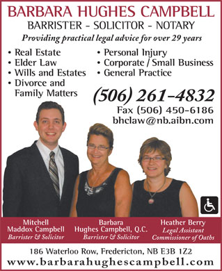 Campbell Barbara Hughes (506-458-8140) - Display Ad - BARBARA HUGHES CAMPBELL BARRISTER - SOLICITOR - NOTARY Providing practical legal advice for over 29 years Real Estate Personal Injury Elder Law Corporate / Small Business Wills and Estates General Practice Divorce and Family Matters (506) 261-4832 Fax (506) 450-6186 bhclaw@nb.aibn.com Heather BerryBarbaraMitchell Hughes Campbell, Q.C.Maddox Campbell Legal Assistant Barrister & SolicitorBarrister & Solicitor Commissioner of Oaths 186 Waterloo Row, Fredericton, NB E3B 1Z2 www.barbarahughescampbell.com