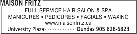 Maison Fritz (905-628-6823) - Annonce illustrée - FULL SERVICE HAIR SALON & SPA MANICURES • PEDICURES • FACIALS • WAXING www.maisonfritz.ca